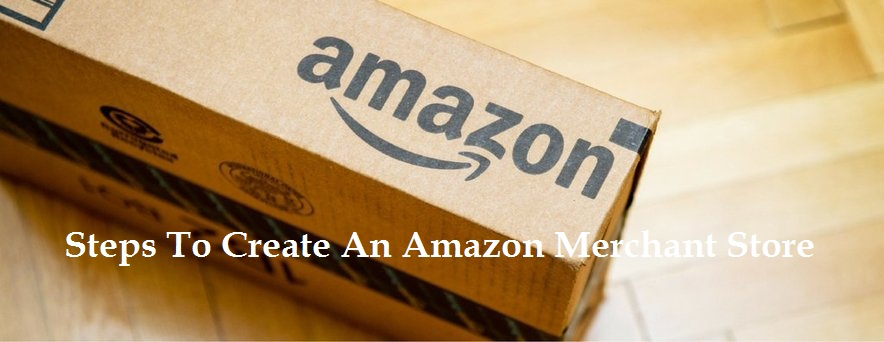 Detailed Steps To Create An Amazon Merchant Store To Sell Products